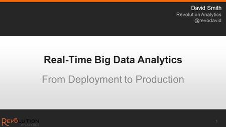 Real-Time Big Data Analytics From Deployment to Production 1 David Smith Revolution