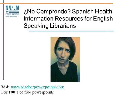 ¿No Comprende? Spanish Health Information Resources for English Speaking Librarians Visit www.teacherpowerpoints.comwww.teacherpowerpoints.com For 100's.