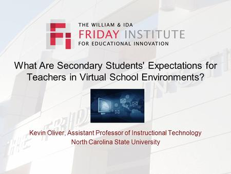 What Are Secondary Students' Expectations for Teachers in Virtual School Environments? Kevin Oliver, Assistant Professor of Instructional Technology North.