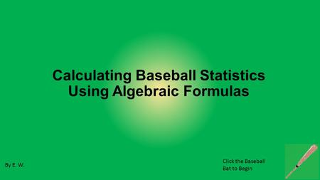 Calculating Baseball Statistics Using Algebraic Formulas By E. W. Click the Baseball Bat to Begin.