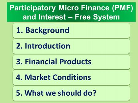 Participatory Micro Finance (PMF) and <strong>Interest</strong> – Free System 1. Background 2. Introduction3. Financial Products 4. Market Conditions 5. What we should.