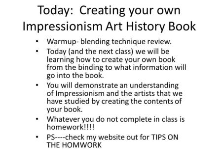 Today: Creating your own Impressionism Art History Book Warmup- blending technique review. Today (and the next class) we will be learning how to create.