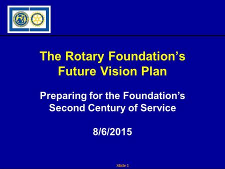 Slide 1 The Rotary Foundation's Future Vision Plan Preparing for the Foundation's Second Century of Service 8/6/2015.