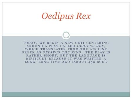 TODAY, WE BEGIN A NEW UNIT CENTERING AROUND A PLAY CALLED OEDIPUS REX, WHICH TRANSLATES FROM THE ANCIENT GREEK AS OEDIPUS THE KING. THE PLAY IS RATHER.