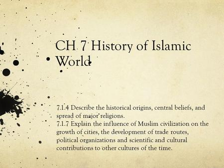 CH 7 History of Islamic World 7.1.4 Describe the historical origins, central beliefs, and spread of major religions. 7.1.7 Explain the influence of Muslim.