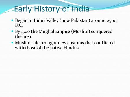 Early History of India Began in Indus Valley (now Pakistan) ‏ around 2500 B.C. By 1500 the Mughal Empire (Muslim) conquered the area Muslim rule brought.
