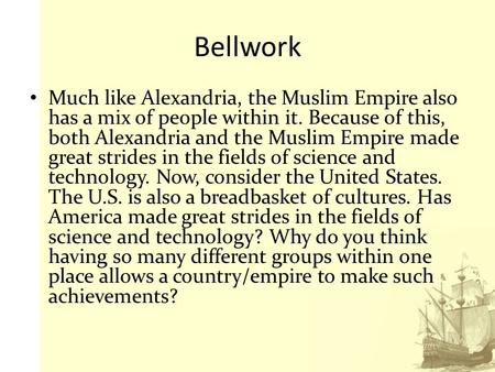 Bellwork Much like Alexandria, the Muslim Empire also has a mix of people within it. Because of this, both Alexandria and the Muslim Empire made great.
