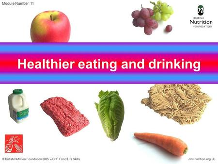 © British Nutrition Foundation 2005 – BNF Food Life Skillswww.nutrition.org.uk Healthier eating and drinking Module Number: 11.