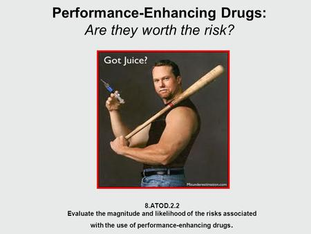 Performance-Enhancing Drugs: Are they worth the risk? 8.ATOD.2.2 Evaluate the magnitude and likelihood of the risks associated with the use of performance-enhancing.