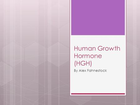 Human Growth Hormone (HGH) By Alex Fahnestock. Where is it produced?  The Human Growth Hormone is produced by the pituitary glands  Usually it is produced.