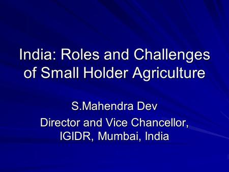 India: Roles and Challenges of Small Holder Agriculture S.Mahendra Dev Director and Vice Chancellor, IGIDR, Mumbai, India.