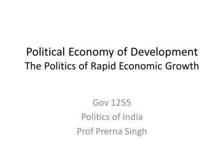 Political Economy of Development The Politics of Rapid Economic Growth Gov 1255 Politics of India Prof Prerna Singh.