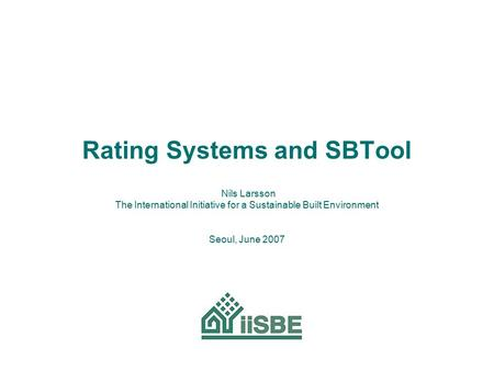 Rating Systems and SBTool Nils Larsson The International Initiative for a Sustainable Built Environment Seoul, June 2007.