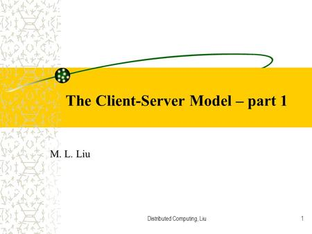 Distributed Computing, Liu1 The Client-Server Model – part 1 M. L. Liu.