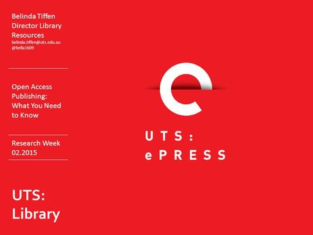 Belinda Tiffen Director Library Open Access Publishing: What You Need to Know Research Week 02.2015 UTS: