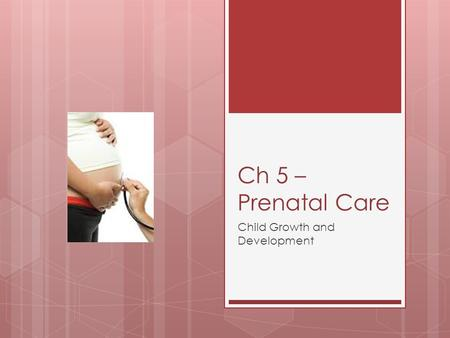 Ch 5 – Prenatal Care Child Growth and Development.