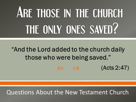 " ""And the Lord added to the church daily those who were being saved."" (Acts 2:47) Questions About the New Testament Church."