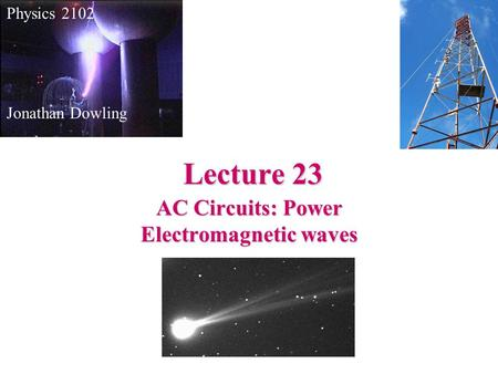 Lecture 23 Physics 2102 Jonathan Dowling AC Circuits: Power Electromagnetic waves.