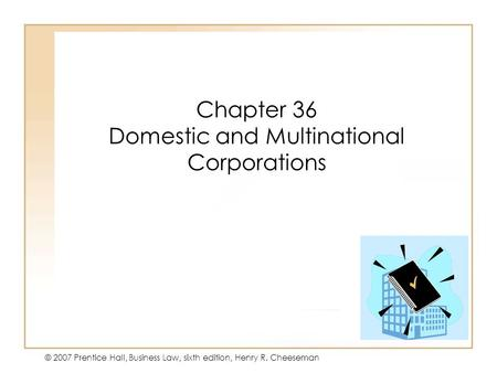 19 - 135 - 1 © 2007 Prentice Hall, Business Law, sixth edition, Henry R. Cheeseman Chapter 36 Domestic and Multinational Corporations.