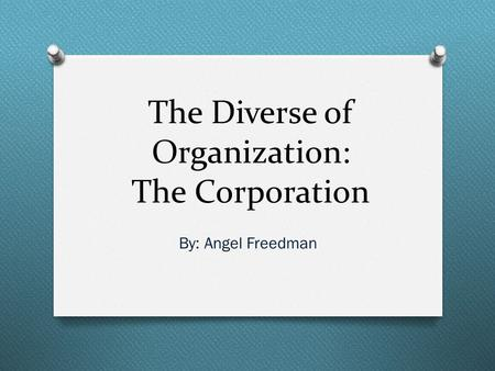The Diverse of Organization: The Corporation By: Angel Freedman.