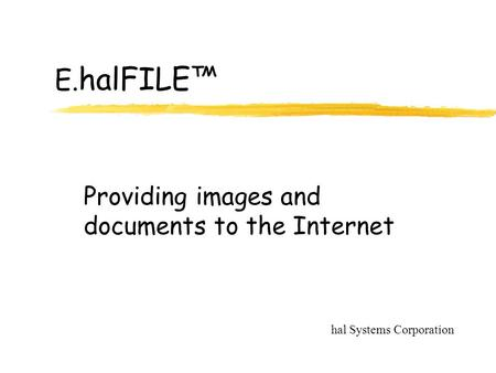 E. halFILE™ Providing images and documents to the Internet hal Systems Corporation.