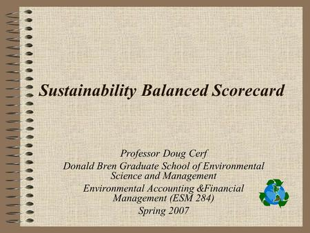 Sustainability Balanced Scorecard Professor Doug Cerf Donald Bren Graduate School of Environmental Science and Management Environmental Accounting &Financial.