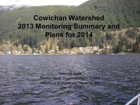 Cowichan Watershed 2013 Monitoring Summary and Plans for 2014 Deborah Epps Section Head, Provincial Water Quality Ministry of Environment, Nanaimo, BC.
