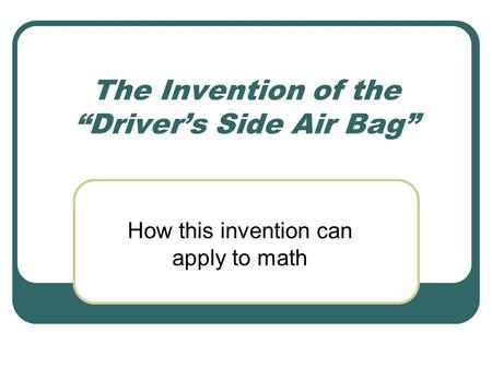 "The Invention of the ""Driver's Side Air Bag"" How this invention can apply to math."