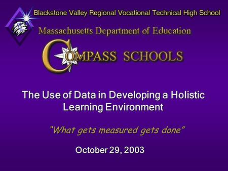 "The Use of Data in Developing a Holistic Learning Environment ""What gets measured gets done"" October 29, 2003."