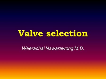 Valve selection Weerachai Nawarawong M.D..  Children  Patients <40 yrs  High reoperation risk  Small annular size  Atrial fibrillation  Pregnancy.