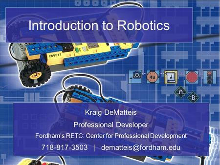 Introduction to Robotics Kraig DeMatteis Professional Developer Fordham's RETC: Center for Professional Development 718-817-3503 |