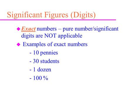 Significant Figures (Digits) u Exact numbers – pure number/significant digits are NOT applicable u Examples of exact numbers - 10 pennies - 30 students.