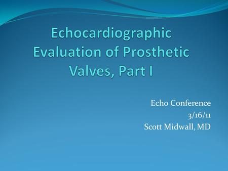 Echo Conference 3/16/11 Scott Midwall, MD. Objectives I. Introduction to Prosthetic Valves (PV) I. Mechanical II. Biological/Tissue III. Appearance of.