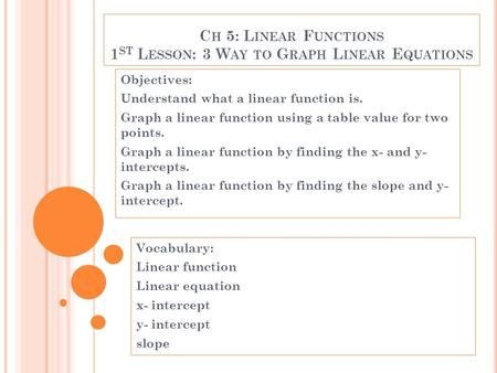 C H 5: L INEAR F UNCTIONS 1 ST L ESSON : 3 W AY TO G RAPH L INEAR E QUATIONS Objectives: Understand what a linear function is. Graph a linear function.