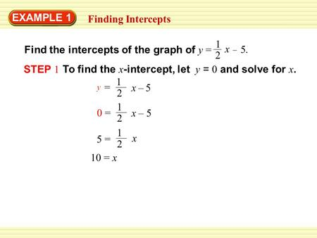 EXAMPLE 1 Finding Intercepts Find the intercepts of the graph of y = 1 2 x – 5.5. STEP 1 To find the x -intercept, let y = 0 and solve for x. 1 2 = y x.