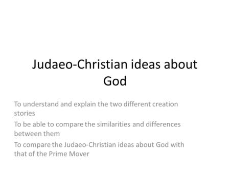 Judaeo-Christian ideas about God To understand and explain the two different creation stories To be able to compare the similarities and differences between.