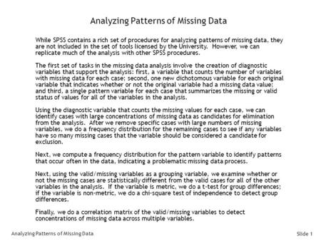 Slide 1 Analyzing Patterns of Missing Data While SPSS contains a rich set of procedures for analyzing patterns of missing data, they are not included in.