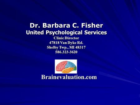 Dr. Barbara C. Fisher United Psychological Services Clinic Director 47818 Van Dyke Rd. Shelby Twp., MI 48317 586.323-3620 Brainevaluation.com.