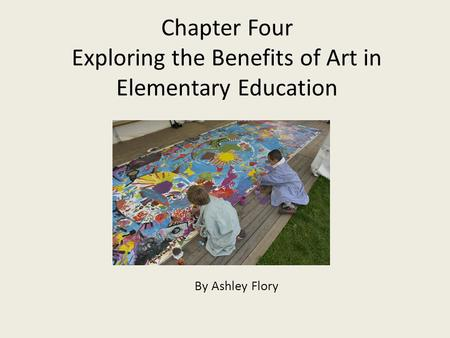 Chapter Four Exploring the Benefits of Art in Elementary Education By Ashley Flory.