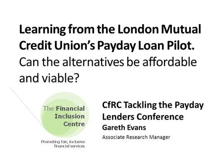 Learning from the London Mutual Credit Union's Payday Loan Pilot. Can the alternatives be affordable and viable? CfRC Tackling the Payday Lenders Conference.
