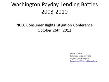 Washington Payday Lending Battles 2003-2010 NCLC Consumer Rights Litigation Conference October 26th, 2012 Bruce D. Neas Columbia Legal Services Olympia,