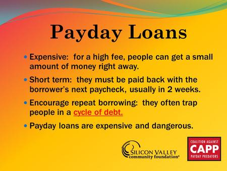 Payday Loans Expensive: for a high fee, people can get a small amount of money right away. Short term: they must be paid back with the borrower's next.