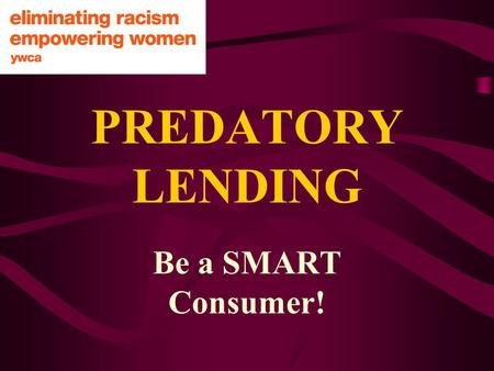 PREDATORY LENDING Be a SMART Consumer!. WHAT ARE MY RIGHTS AS A CONSUMER? SAFETY SERVICE CONSUMER EDUCATION TO BE INFORMED TO BE HEARD TO CHOOSE.