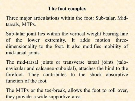 The foot complex Three major articulations within the foot: Sub-talar, Mid- tarsals, MTPs. Sub-talar joint lies within the vertical weight bearing line.