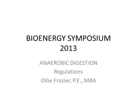 BIOENERGY SYMPOSIUM 2013 ANAEROBIC DIGESTION Regulations Ollie Frazier, P.E., MBA.