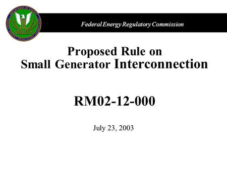 Federal Energy Regulatory Commission Proposed Rule on Small Generator Interconnection RM02-12-000 July 23, 2003.