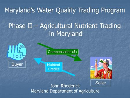 Buyer Seller Nutrient Credits Compensation ($) Maryland's Water Quality Trading Program Phase II – Agricultural Nutrient Trading in Maryland John Rhoderick.