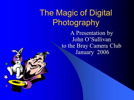 The Magic of Digital Photography A Presentation by John O'Sullivan to the Bray Camera Club January 2006.