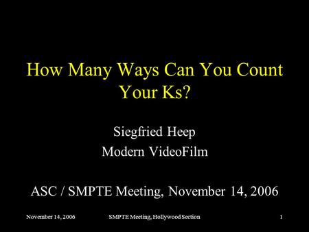 November 14, 2006SMPTE Meeting, Hollywood Section1 How Many Ways Can You Count Your Ks? Siegfried Heep Modern VideoFilm ASC / SMPTE Meeting, November 14,