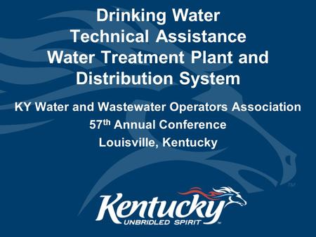 Drinking Water Technical Assistance Water Treatment Plant and Distribution System KY Water and Wastewater Operators Association 57 th Annual Conference.